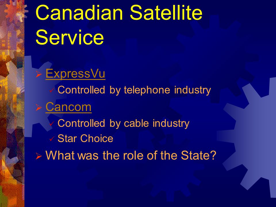 Canadian Satellite Service ExpressVu Controlled by telephone industry Cancom Controlled by cable industry Star Choice What was the role of the State?