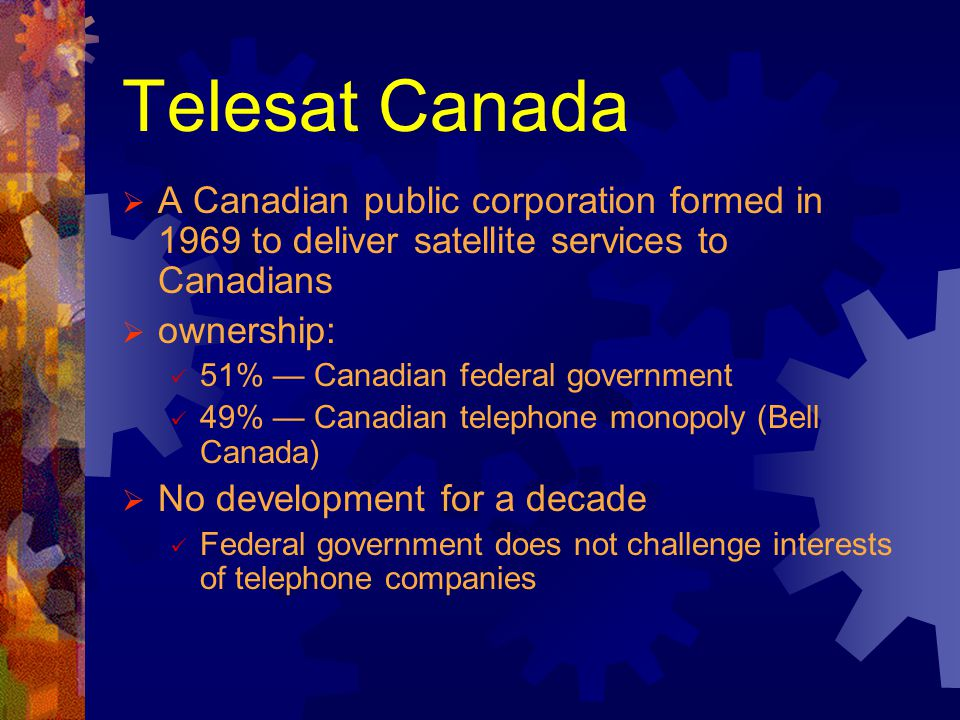 Telesat Canada A Canadian public corporation formed in 1969 to deliver satellite services to Canadians ownership: 51% Canadian federal government 49%