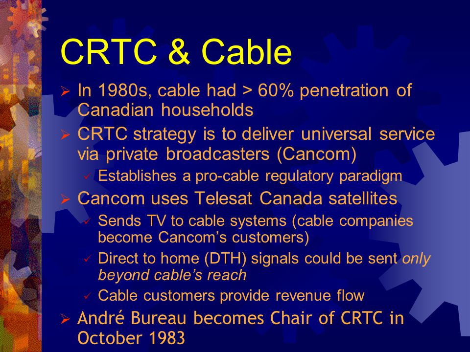 CRTC & Cable In 1980s, cable had > 60% penetration of Canadian households CRTC strategy is to deliver universal service via private broadcasters (Canc