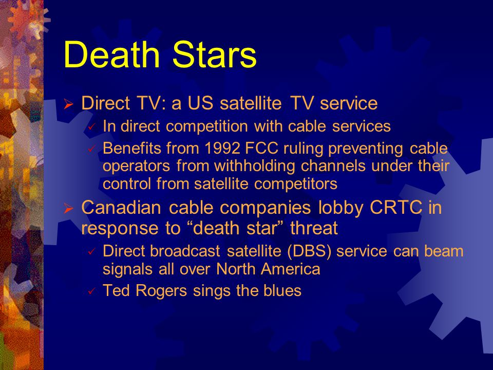 Death Stars Direct TV: a US satellite TV service In direct competition with cable services Benefits from 1992 FCC ruling preventing cable operators fr