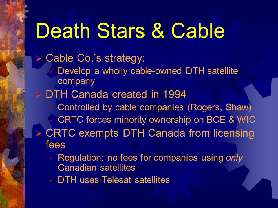 Death Stars & Cable Cable Co.s strategy: Develop a wholly cable-owned DTH satellite company DTH Canada created in 1994 Controlled by cable companies (
