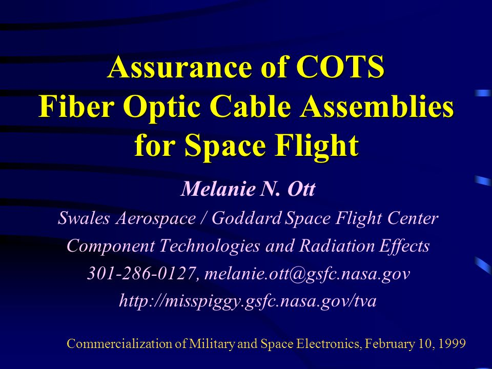 Assurance of COTS Fiber Optic Cable Assemblies for Space Flight Melanie N. Ott Swales Aerospace / Goddard Space Flight Center Component Technologies a