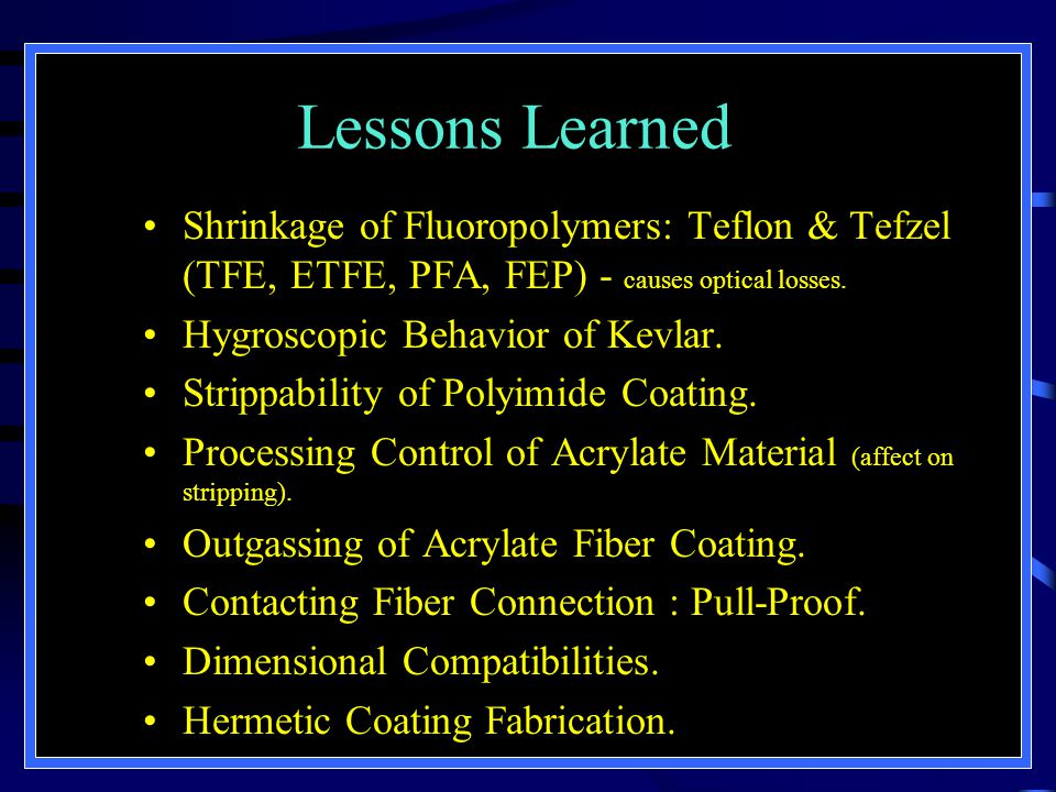 Lessons Learned Shrinkage of Fluoropolymers: Teflon & Tefzel (TFE, ETFE, PFA, FEP) - causes optical losses. Hygroscopic Behavior of Kevlar. Strippabil