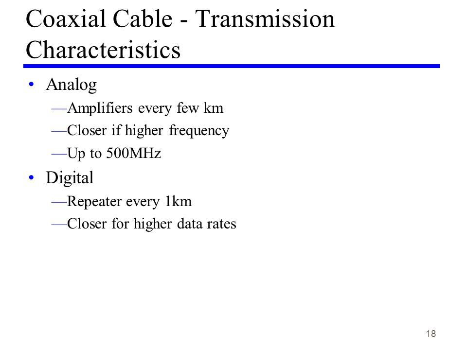 18 Coaxial Cable - Transmission Characteristics Analog Amplifiers every few km Closer if higher frequency Up to 500MHz Digital Repeater every 1km Closer for higher data rates