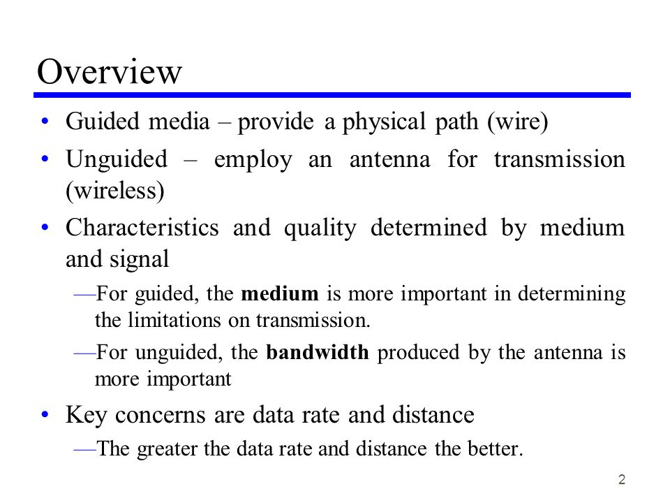 2 Overview Guided media – provide a physical path (wire) Unguided – employ an antenna for transmission (wireless) Characteristics and quality determined by medium and signal For guided, the medium is more important in determining the limitations on transmission.