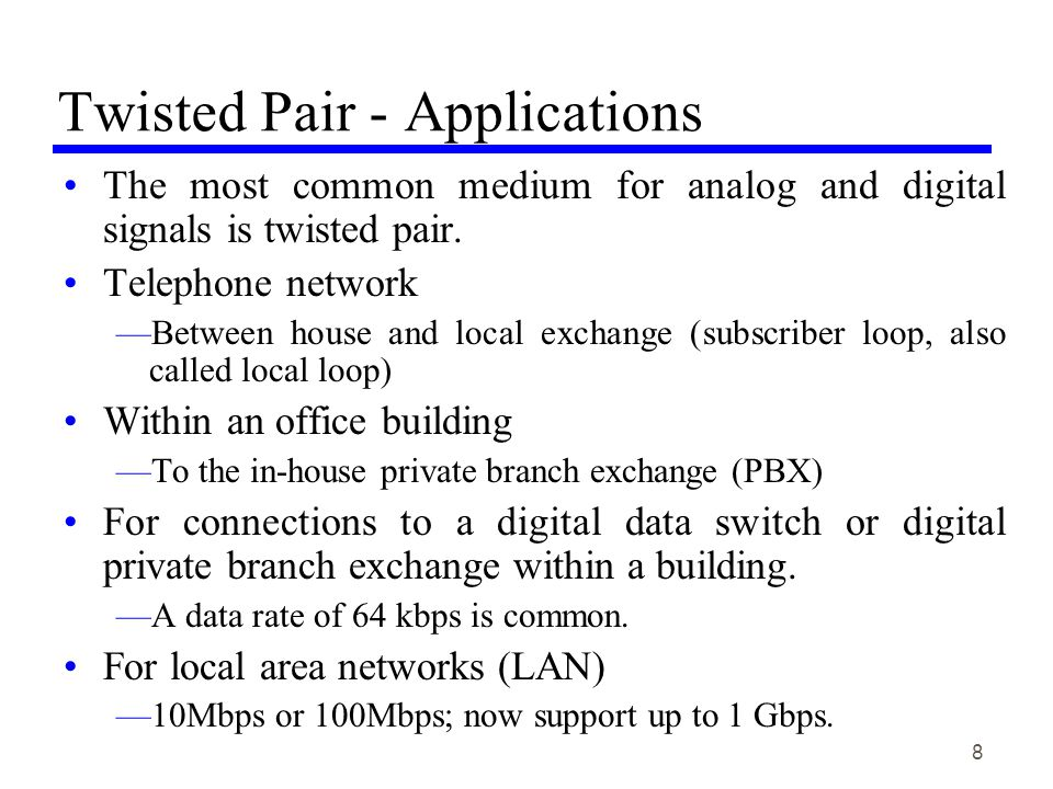 8 Twisted Pair - Applications The most common medium for analog and digital signals is twisted pair.