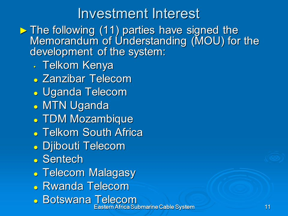 Eastern Africa Submarine Cable System11 Investment Interest The following (11) parties have signed the Memorandum of Understanding (MOU) for the development of the system: The following (11) parties have signed the Memorandum of Understanding (MOU) for the development of the system: Telkom Kenya Telkom Kenya Zanzibar Telecom Zanzibar Telecom Uganda Telecom Uganda Telecom MTN Uganda MTN Uganda TDM Mozambique TDM Mozambique Telkom South Africa Telkom South Africa Djibouti Telecom Djibouti Telecom Sentech Sentech Telecom Malagasy Telecom Malagasy Rwanda Telecom Rwanda Telecom Botswana Telecom Botswana Telecom