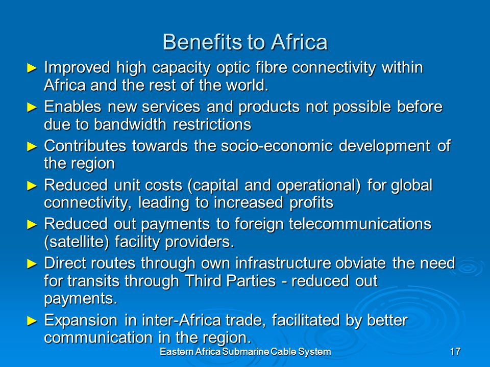 Eastern Africa Submarine Cable System17 Benefits to Africa Improved high capacity optic fibre connectivity within Africa and the rest of the world.
