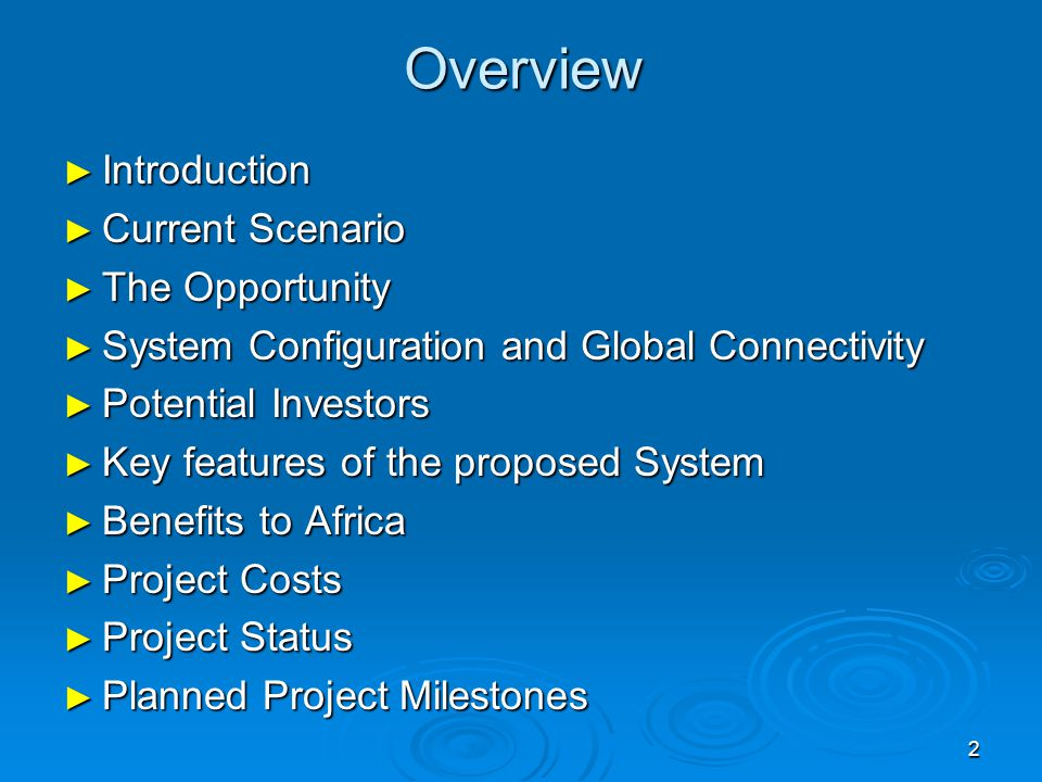2 Overview Introduction Introduction Current Scenario Current Scenario The Opportunity The Opportunity System Configuration and Global Connectivity System Configuration and Global Connectivity Potential Investors Potential Investors Key features of the proposed System Key features of the proposed System Benefits to Africa Benefits to Africa Project Costs Project Costs Project Status Project Status Planned Project Milestones Planned Project Milestones