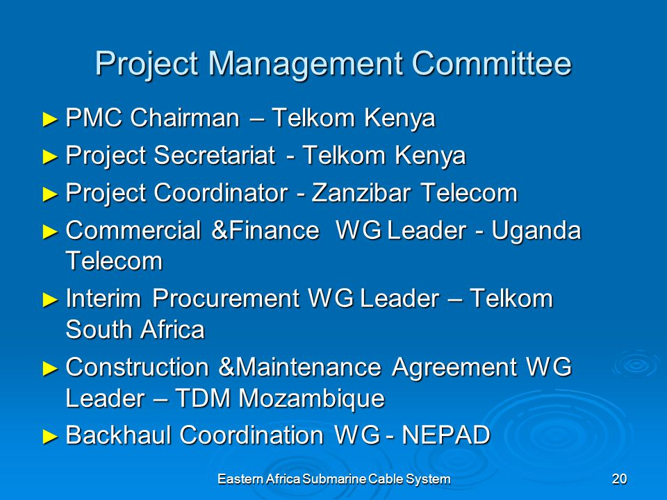 Eastern Africa Submarine Cable System20 Project Management Committee PMC Chairman – Telkom Kenya PMC Chairman – Telkom Kenya Project Secretariat - Telkom Kenya Project Secretariat - Telkom Kenya Project Coordinator - Zanzibar Telecom Project Coordinator - Zanzibar Telecom Commercial &Finance WG Leader - Uganda Telecom Commercial &Finance WG Leader - Uganda Telecom Interim Procurement WG Leader – Telkom South Africa Interim Procurement WG Leader – Telkom South Africa Construction &Maintenance Agreement WG Leader – TDM Mozambique Construction &Maintenance Agreement WG Leader – TDM Mozambique Backhaul Coordination WG - NEPAD Backhaul Coordination WG - NEPAD