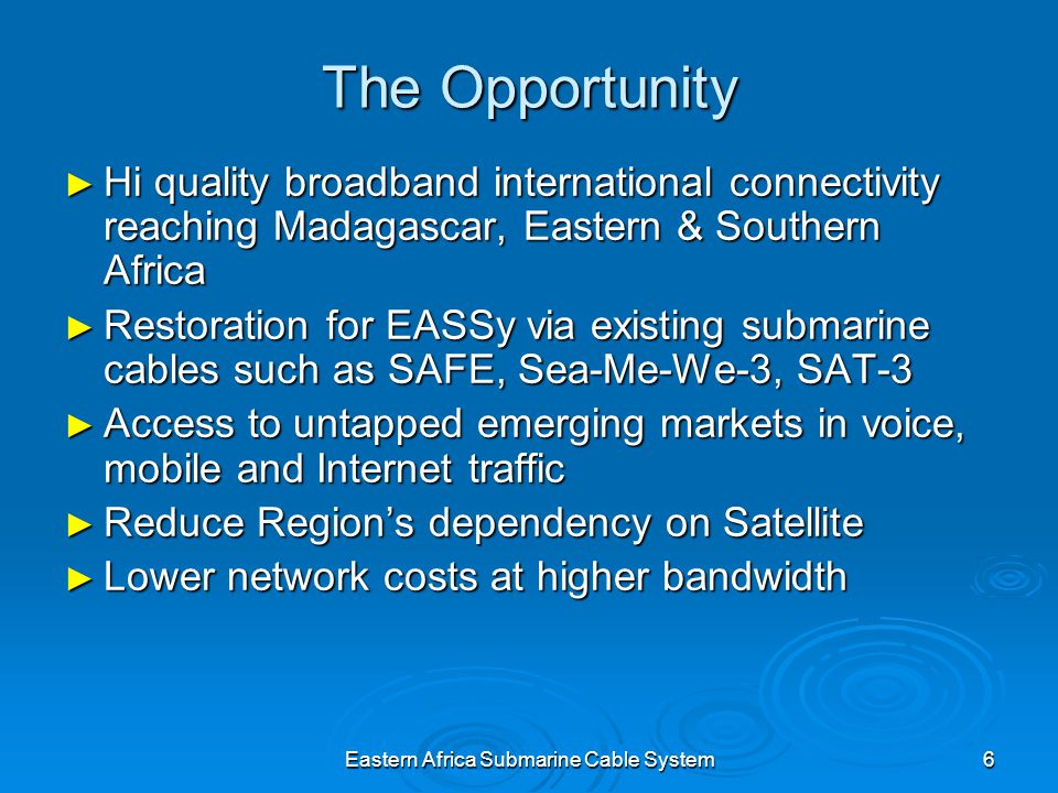Eastern Africa Submarine Cable System6 The Opportunity Hi quality broadband international connectivity reaching Madagascar, Eastern & Southern Africa Hi quality broadband international connectivity reaching Madagascar, Eastern & Southern Africa Restoration for EASSy via existing submarine cables such as SAFE, Sea-Me-We-3, SAT-3 Restoration for EASSy via existing submarine cables such as SAFE, Sea-Me-We-3, SAT-3 Access to untapped emerging markets in voice, mobile and Internet traffic Access to untapped emerging markets in voice, mobile and Internet traffic Reduce Regions dependency on Satellite Reduce Regions dependency on Satellite Lower network costs at higher bandwidth Lower network costs at higher bandwidth