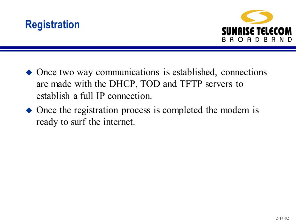 2-14-02 Registration u Once two way communications is established, connections are made with the DHCP, TOD and TFTP servers to establish a full IP con