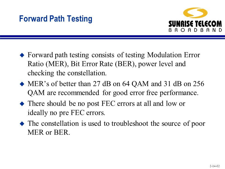 2-14-02 Forward Path Testing u Forward path testing consists of testing Modulation Error Ratio (MER), Bit Error Rate (BER), power level and checking t