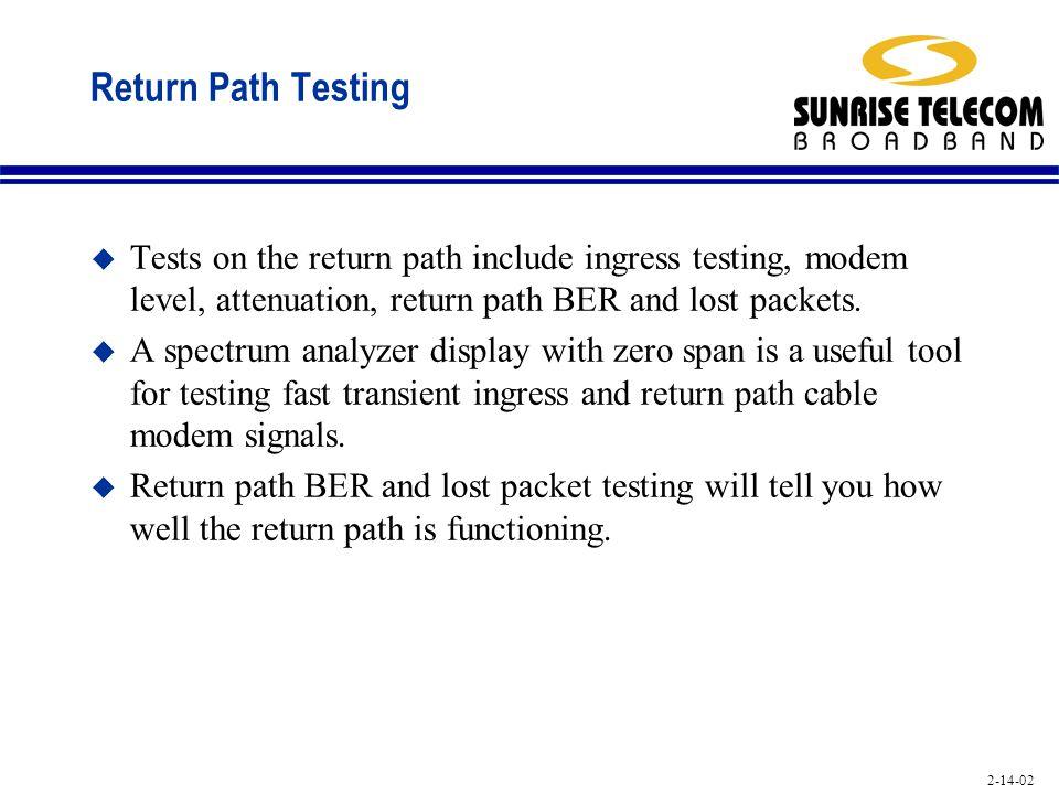2-14-02 Return Path Testing u Tests on the return path include ingress testing, modem level, attenuation, return path BER and lost packets. u A spectr