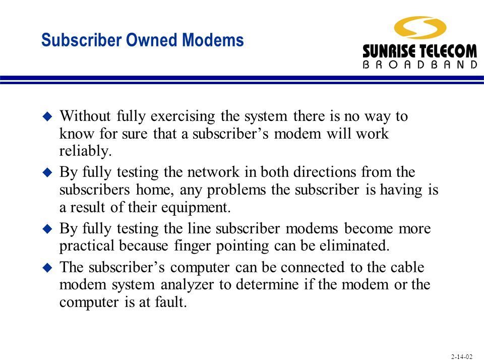 2-14-02 Subscriber Owned Modems u Without fully exercising the system there is no way to know for sure that a subscribers modem will work reliably. u