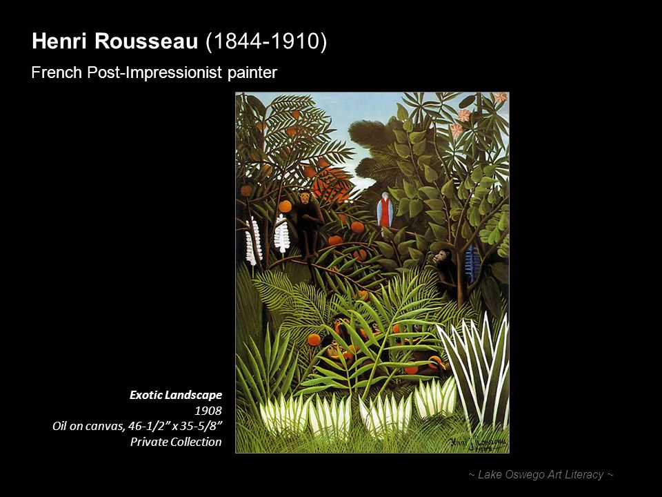 Henri Rousseau (1844-1910) French Post-Impressionist painter ~ Lake Oswego Art Literacy ~ Exotic Landscape 1908 Oil on canvas, 46-1/2 x 35-5/8 Private