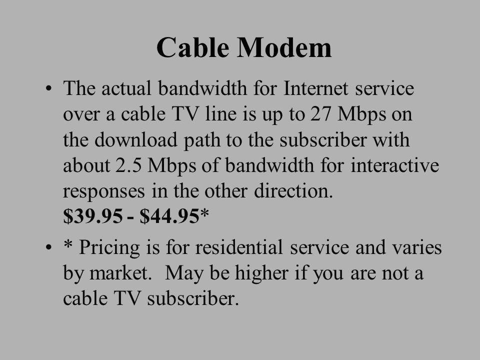 Cable Modem The actual bandwidth for Internet service over a cable TV line is up to 27 Mbps on the download path to the subscriber with about 2.5 Mbps