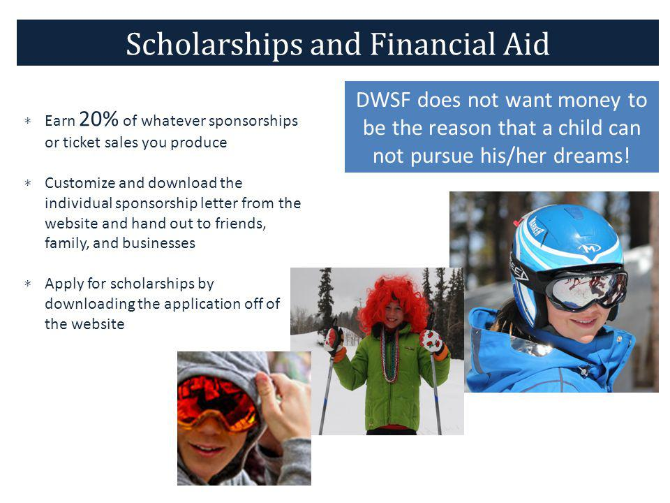 Scholarships and Financial Aid Earn 20% of whatever sponsorships or ticket sales you produce Customize and download the individual sponsorship letter from the website and hand out to friends, family, and businesses Apply for scholarships by downloading the application off of the website DWSF does not want money to be the reason that a child can not pursue his/her dreams!