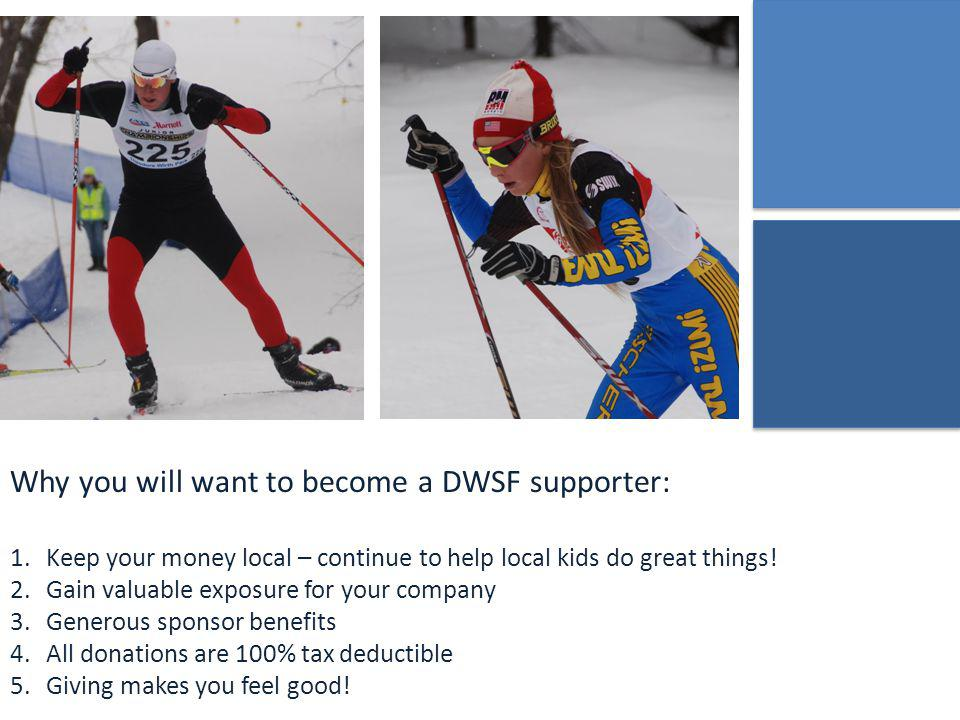 Why you will want to become a DWSF supporter: 1.Keep your money local – continue to help local kids do great things.