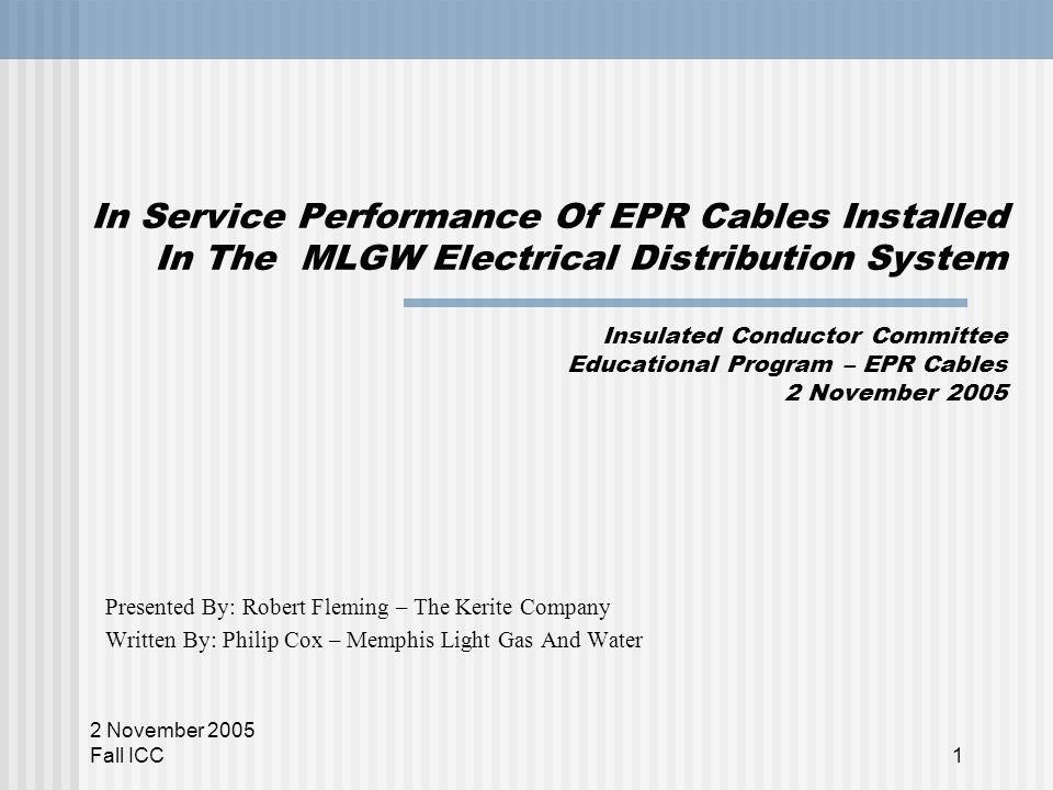 2 November 2005 Fall ICC1 In Service Performance Of EPR Cables Installed In The MLGW Electrical Distribution System Insulated Conductor Committee Educ