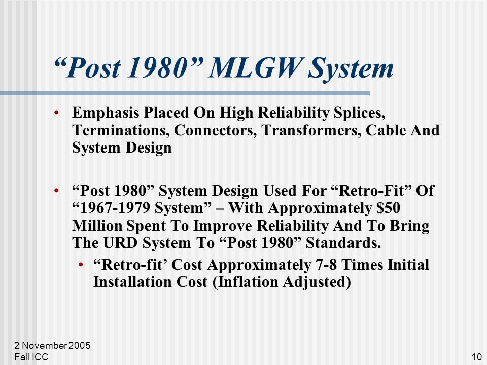 2 November 2005 Fall ICC10 Post 1980 MLGW System Emphasis Placed On High Reliability Splices, Terminations, Connectors, Transformers, Cable And System Design Post 1980 System Design Used For Retro-Fit Of 1967-1979 System – With Approximately $50 Million Spent To Improve Reliability And To Bring The URD System To Post 1980 Standards.