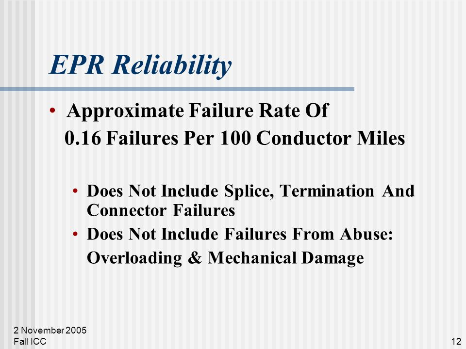 2 November 2005 Fall ICC12 EPR Reliability Approximate Failure Rate Of 0.16 Failures Per 100 Conductor Miles Does Not Include Splice, Termination And Connector Failures Does Not Include Failures From Abuse: Overloading & Mechanical Damage