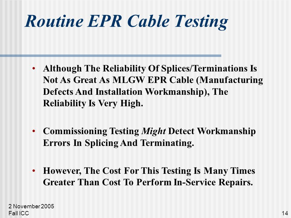 2 November 2005 Fall ICC14 Routine EPR Cable Testing Although The Reliability Of Splices/Terminations Is Not As Great As MLGW EPR Cable (Manufacturing Defects And Installation Workmanship), The Reliability Is Very High.
