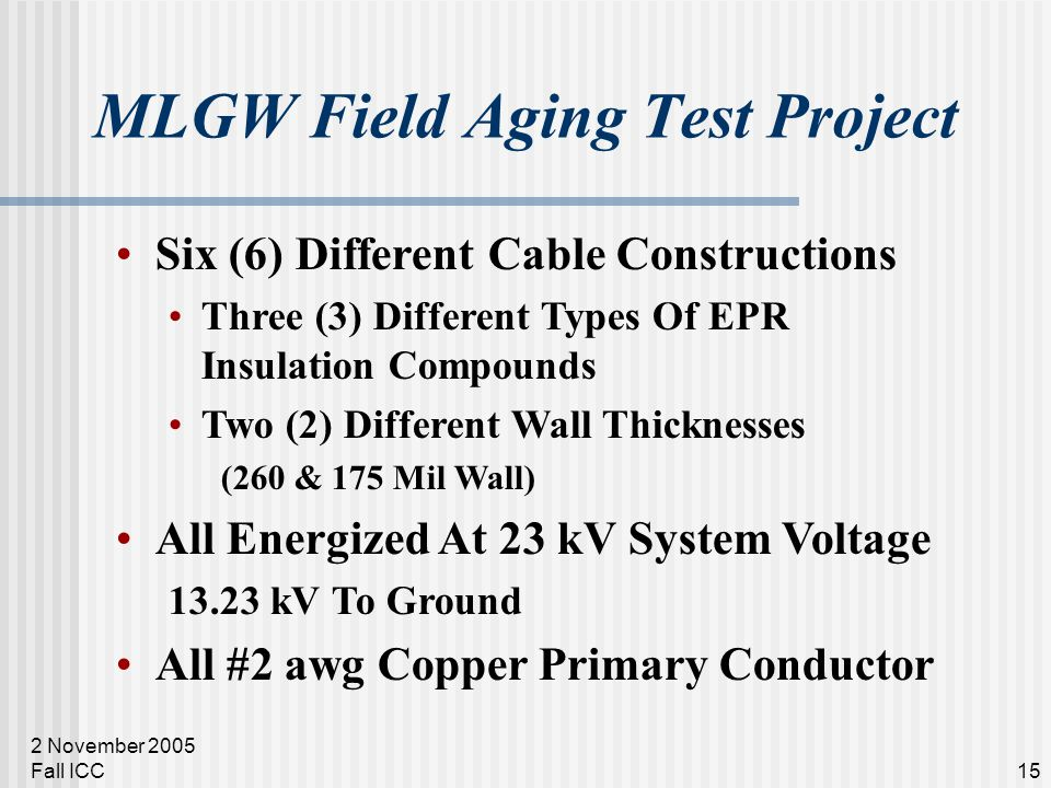 2 November 2005 Fall ICC15 MLGW Field Aging Test Project Six (6) Different Cable Constructions Three (3) Different Types Of EPR Insulation Compounds T