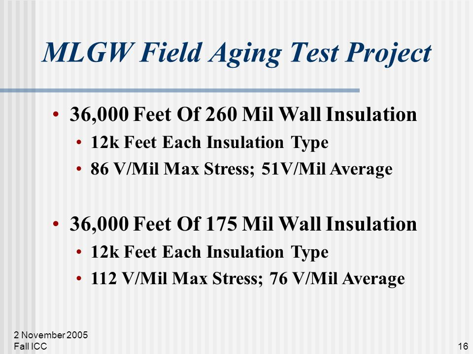 2 November 2005 Fall ICC16 MLGW Field Aging Test Project 36,000 Feet Of 260 Mil Wall Insulation 12k Feet Each Insulation Type 86 V/Mil Max Stress; 51V