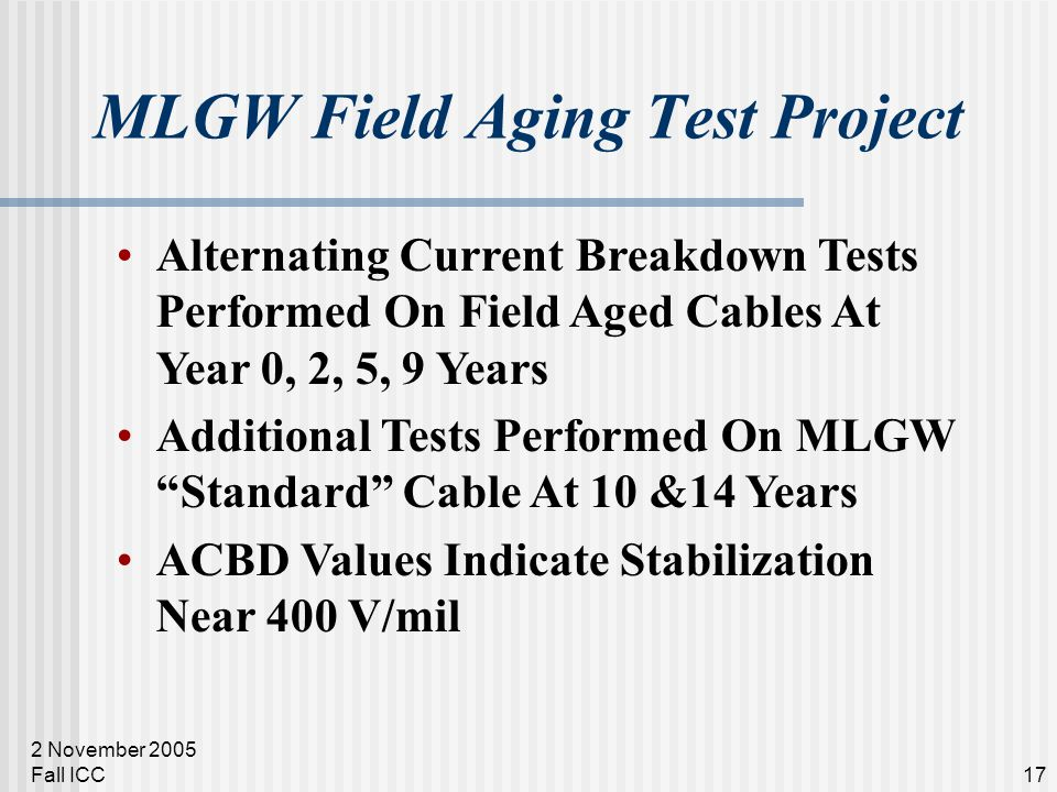 2 November 2005 Fall ICC17 MLGW Field Aging Test Project Alternating Current Breakdown Tests Performed On Field Aged Cables At Year 0, 2, 5, 9 Years Additional Tests Performed On MLGW Standard Cable At 10 &14 Years ACBD Values Indicate Stabilization Near 400 V/mil