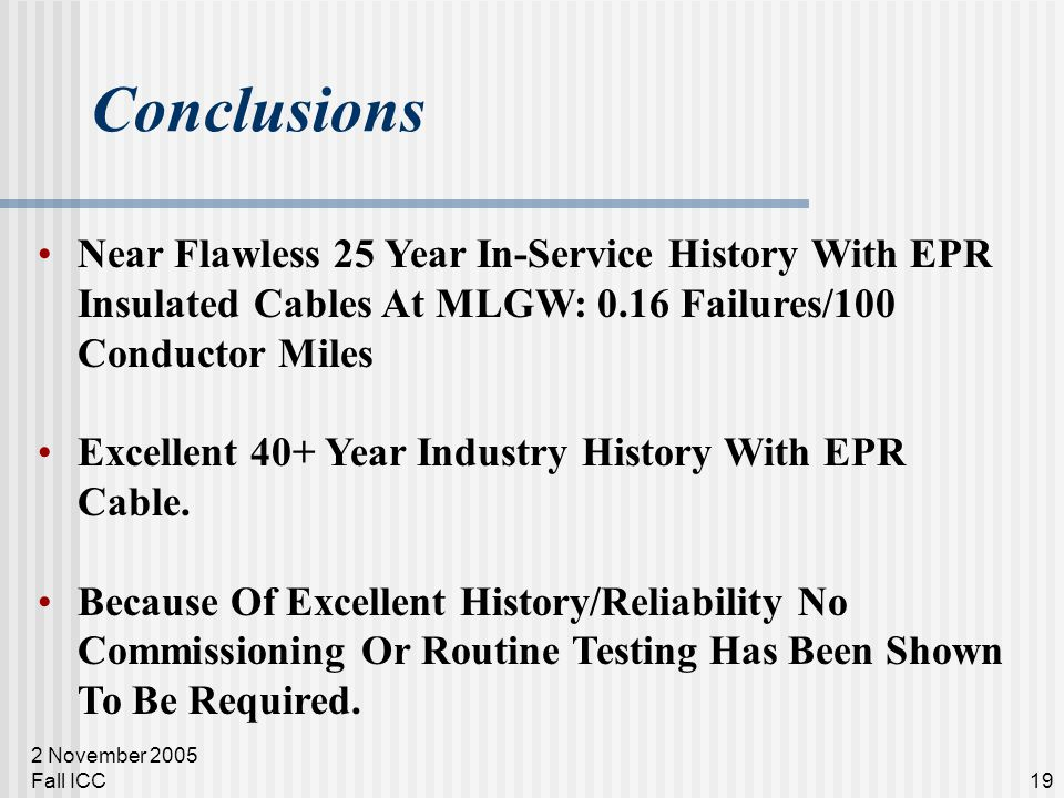 2 November 2005 Fall ICC19 Conclusions Near Flawless 25 Year In-Service History With EPR Insulated Cables At MLGW: 0.16 Failures/100 Conductor Miles E