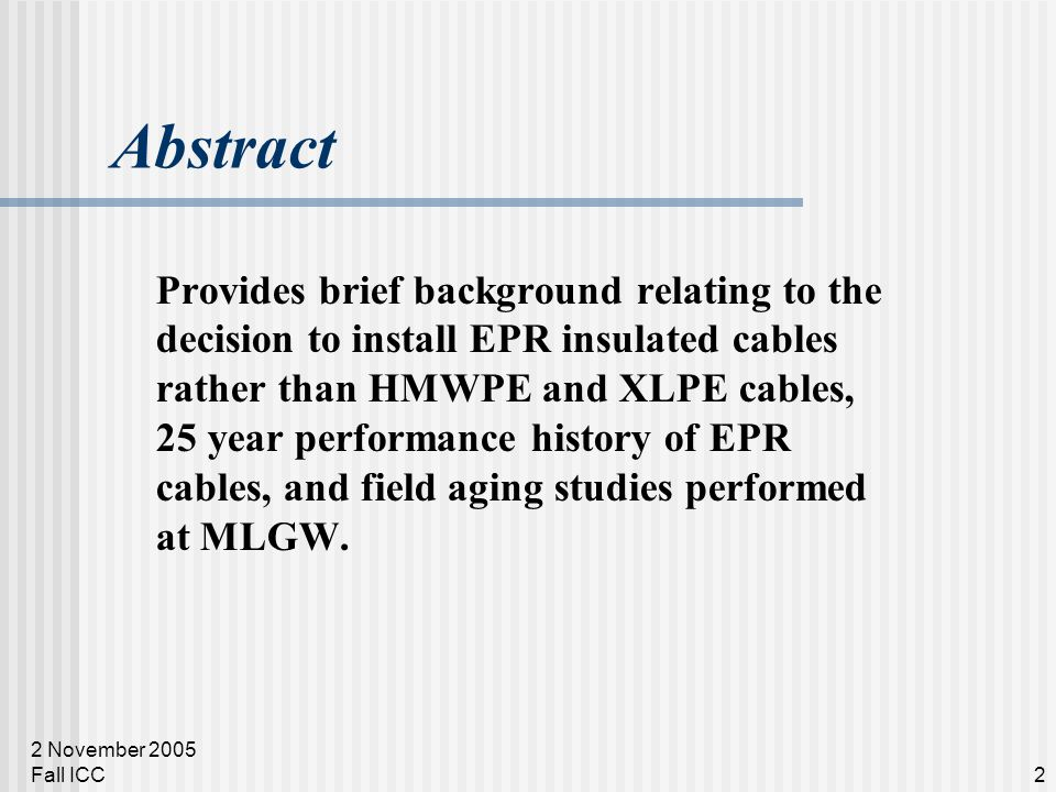 2 November 2005 Fall ICC2 Abstract Provides brief background relating to the decision to install EPR insulated cables rather than HMWPE and XLPE cables, 25 year performance history of EPR cables, and field aging studies performed at MLGW.