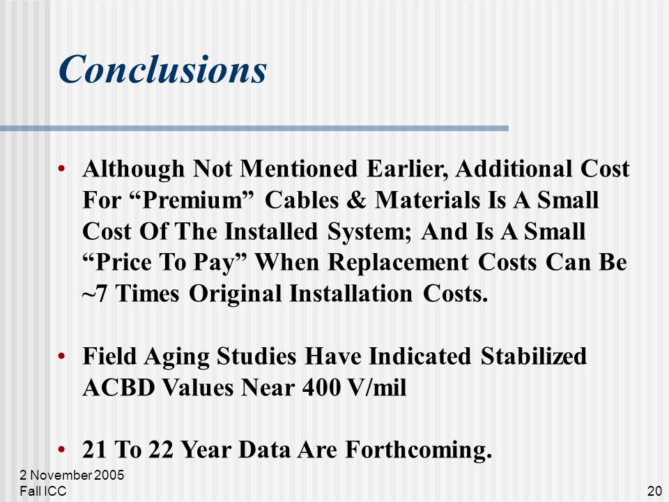 2 November 2005 Fall ICC20 Conclusions Although Not Mentioned Earlier, Additional Cost For Premium Cables & Materials Is A Small Cost Of The Installed System; And Is A Small Price To Pay When Replacement Costs Can Be ~7 Times Original Installation Costs.