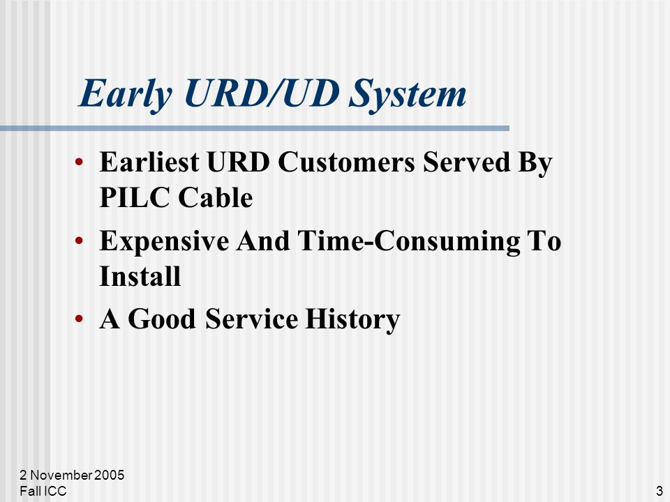 2 November 2005 Fall ICC3 Early URD/UD System Earliest URD Customers Served By PILC Cable Expensive And Time-Consuming To Install A Good Service Histo