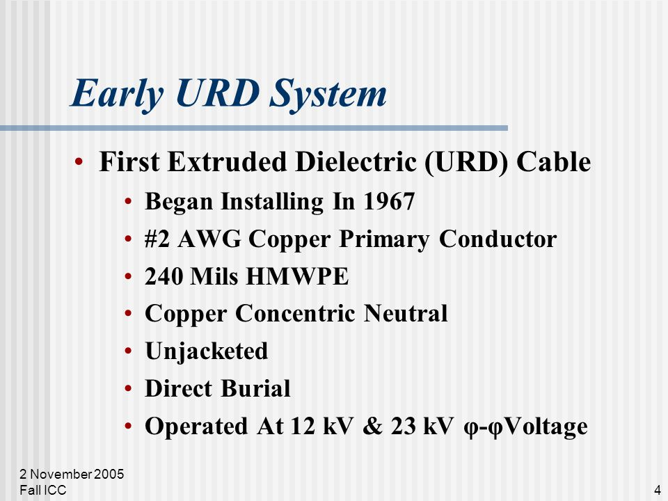 2 November 2005 Fall ICC4 Early URD System First Extruded Dielectric (URD) Cable Began Installing In 1967 #2 AWG Copper Primary Conductor 240 Mils HMWPE Copper Concentric Neutral Unjacketed Direct Burial Operated At 12 kV & 23 kV φ-φVoltage
