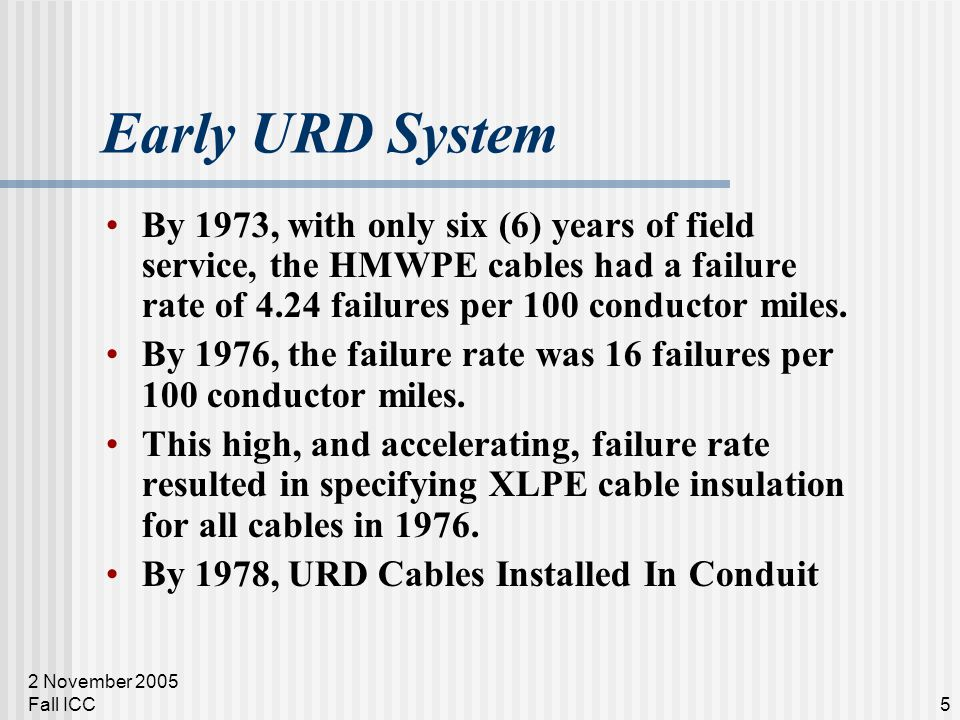 2 November 2005 Fall ICC5 Early URD System By 1973, with only six (6) years of field service, the HMWPE cables had a failure rate of 4.24 failures per 100 conductor miles.