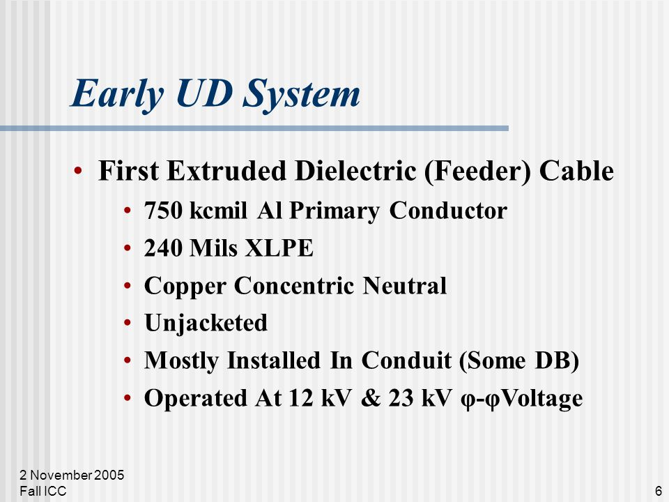 2 November 2005 Fall ICC6 Early UD System First Extruded Dielectric (Feeder) Cable 750 kcmil Al Primary Conductor 240 Mils XLPE Copper Concentric Neutral Unjacketed Mostly Installed In Conduit (Some DB) Operated At 12 kV & 23 kV φ-φVoltage