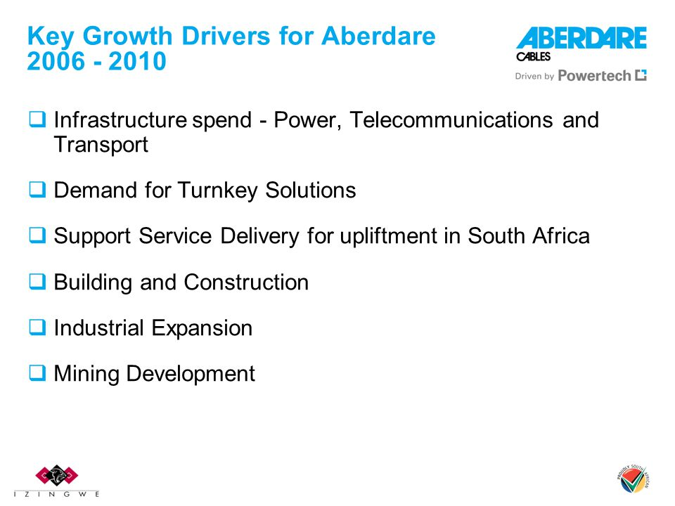 Key Growth Drivers for Aberdare 2006 - 2010 Infrastructure spend - Power, Telecommunications and Transport Demand for Turnkey Solutions Support Servic