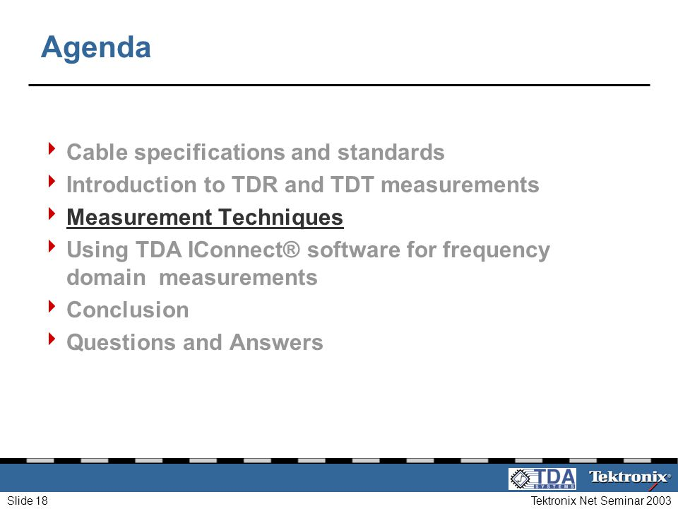 Tektronix Net Seminar 2003Slide 18 Agenda Cable specifications and standards Introduction to TDR and TDT measurements Measurement Techniques Using TDA