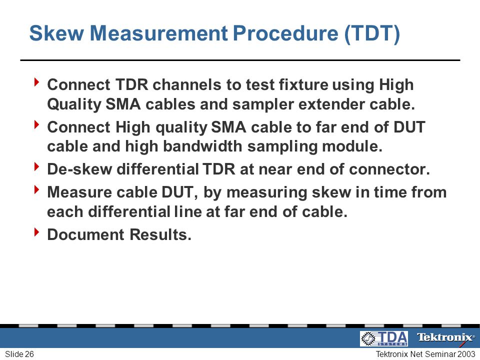 Tektronix Net Seminar 2003Slide 26 Skew Measurement Procedure (TDT) Connect TDR channels to test fixture using High Quality SMA cables and sampler ext