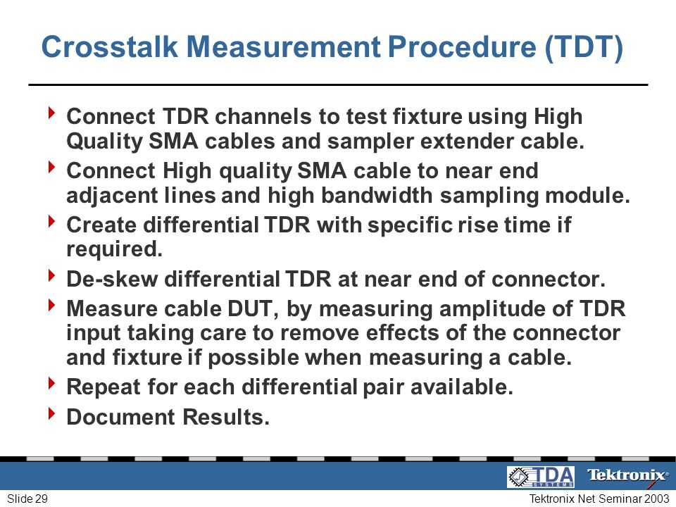 Tektronix Net Seminar 2003Slide 29 Crosstalk Measurement Procedure (TDT) Connect TDR channels to test fixture using High Quality SMA cables and sample