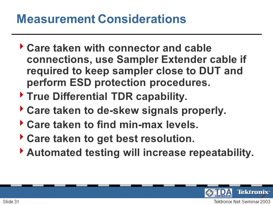 Tektronix Net Seminar 2003Slide 31 Measurement Considerations Care taken with connector and cable connections, use Sampler Extender cable if required