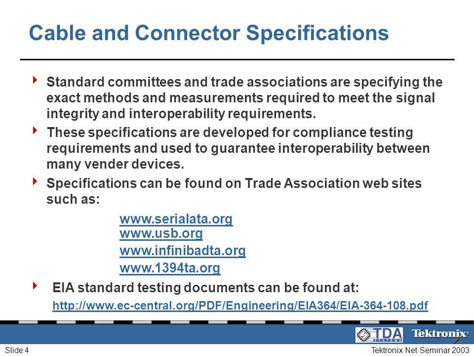 Tektronix Net Seminar 2003Slide 4 Cable and Connector Specifications Standard committees and trade associations are specifying the exact methods and m