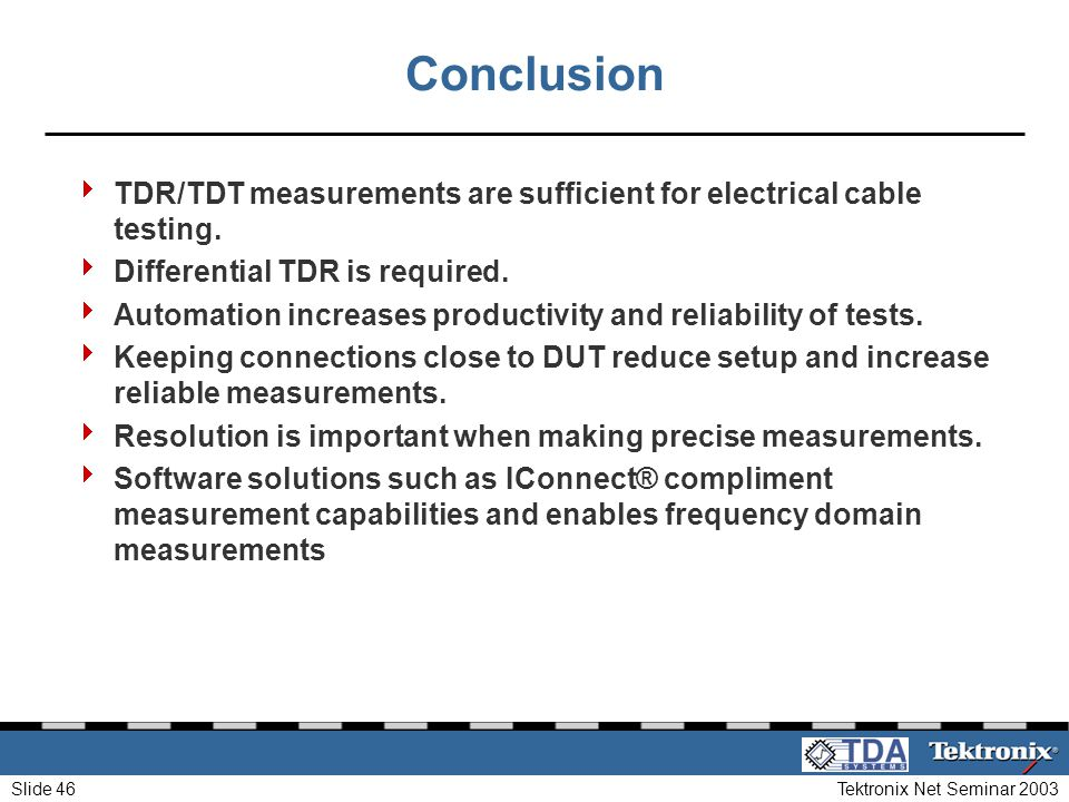 Tektronix Net Seminar 2003Slide 46 Conclusion TDR/TDT measurements are sufficient for electrical cable testing. Differential TDR is required. Automati