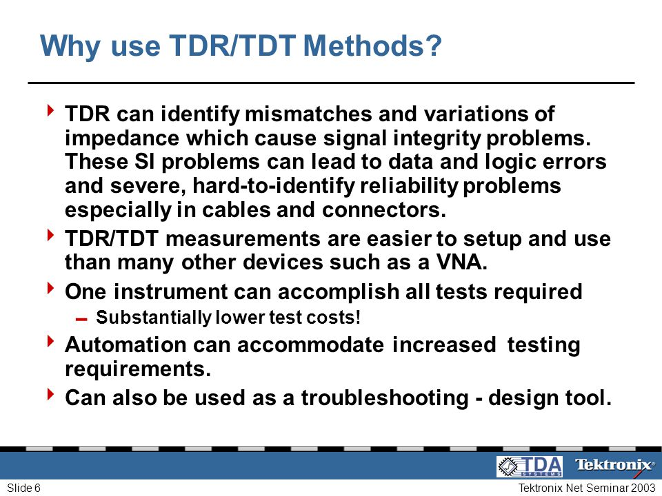 Tektronix Net Seminar 2003Slide 6 Why use TDR/TDT Methods? TDR can identify mismatches and variations of impedance which cause signal integrity proble