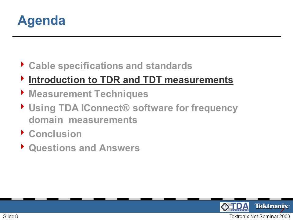 Tektronix Net Seminar 2003Slide 8 Agenda Cable specifications and standards Introduction to TDR and TDT measurements Measurement Techniques Using TDA