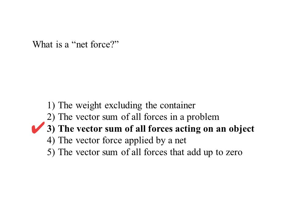 What is a net force? 1)The weight excluding the container 2)The vector sum of all forces in a problem 3)The vector sum of all forces acting on an obje