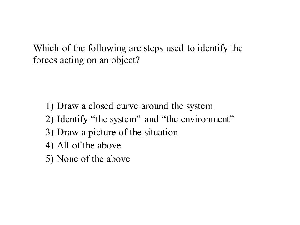 Which of the following are steps used to identify the forces acting on an object? 1)Draw a closed curve around the system 2)Identify the system and th