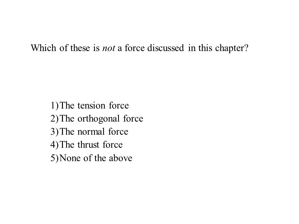 Which of these is not a force discussed in this chapter? 1)The tension force 2)The orthogonal force 3)The normal force 4)The thrust force 5)None of th