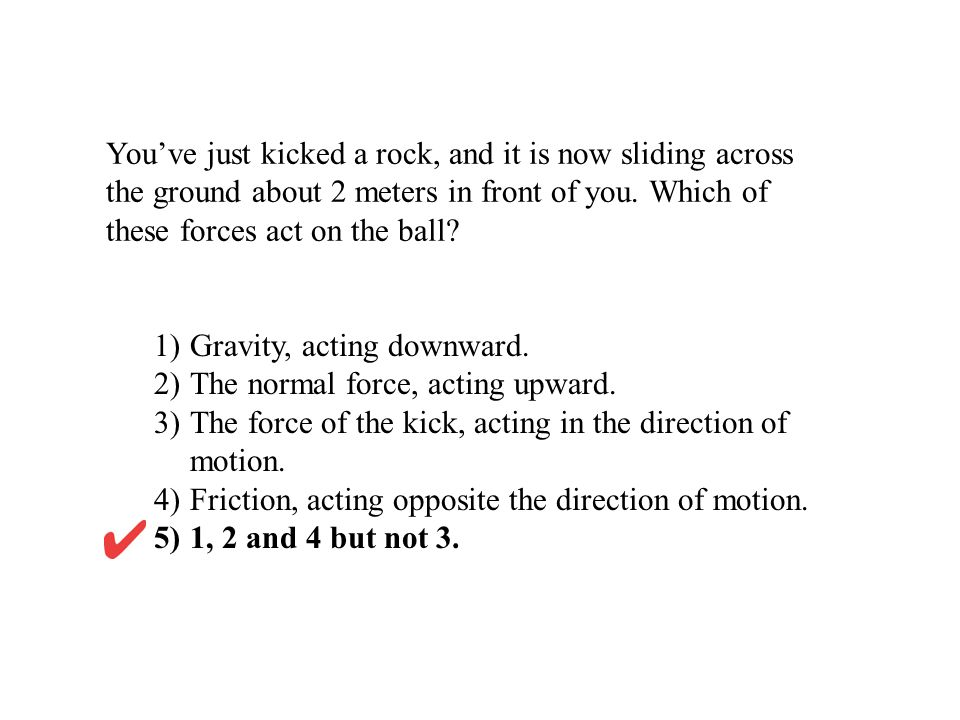 Youve just kicked a rock, and it is now sliding across the ground about 2 meters in front of you. Which of these forces act on the ball? 1)Gravity, ac
